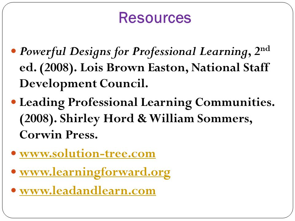Resources Powerful Designs for Professional Learning, 2 nd ed. (2008). Lois Brown Easton, National Staff Development Council. Leading Professional Lea