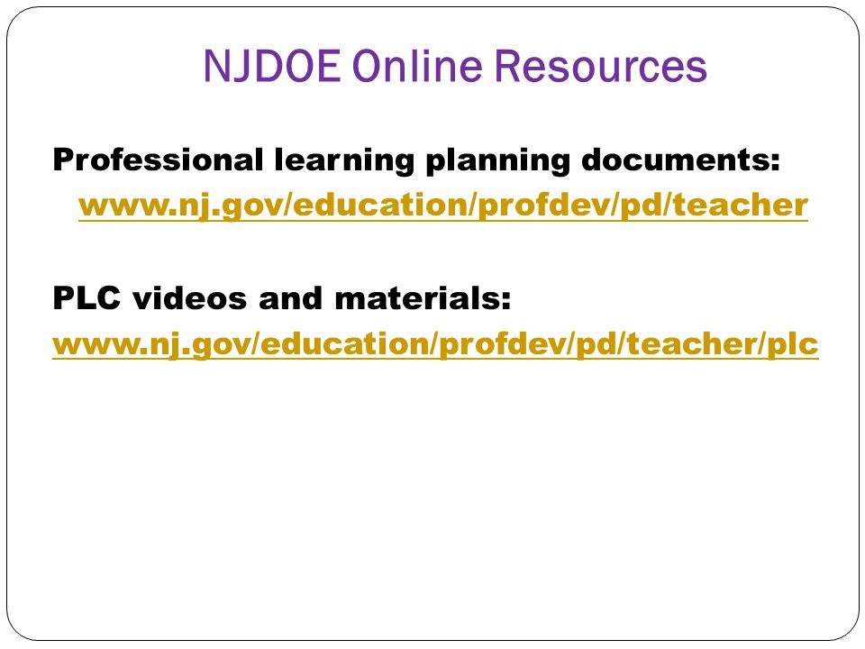 NJDOE Online Resources Professional learning planning documents: www.nj.gov/education/profdev/pd/teacher PLC videos and materials: www.nj.gov/educatio