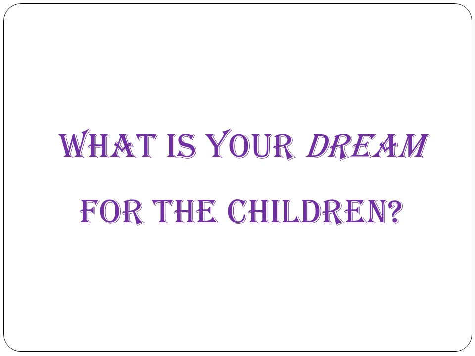 What is your dream for the children?