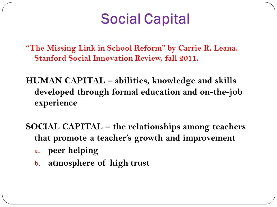 Social Capital The Missing Link in School Reform by Carrie R. Leana. Stanford Social Innovation Review, fall 2011. HUMAN CAPITAL – abilities, knowledg
