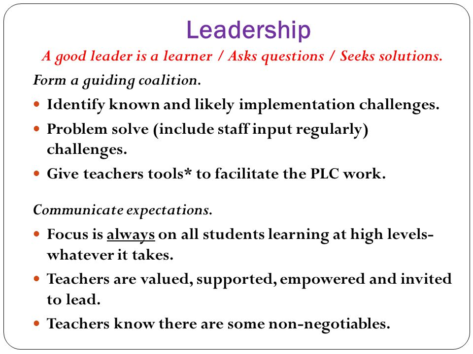 Leadership A good leader is a learner / Asks questions / Seeks solutions. Form a guiding coalition. Identify known and likely implementation challenge
