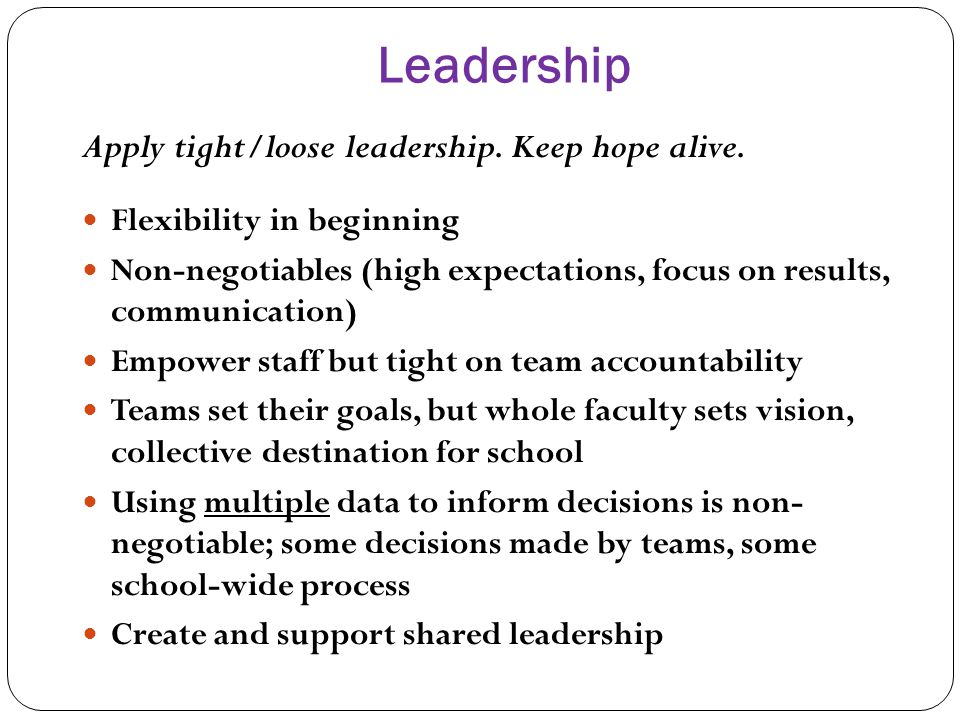 Leadership Apply tight/loose leadership. Keep hope alive. Flexibility in beginning Non-negotiables (high expectations, focus on results, communication