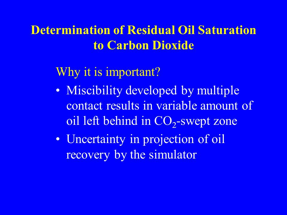 Determination of Residual Oil Saturation to Carbon Dioxide Why it is important.