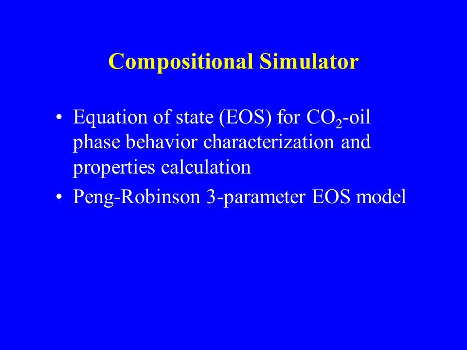 Compositional Simulator Equation of state (EOS) for CO 2 -oil phase behavior characterization and properties calculation Peng-Robinson 3-parameter EOS model