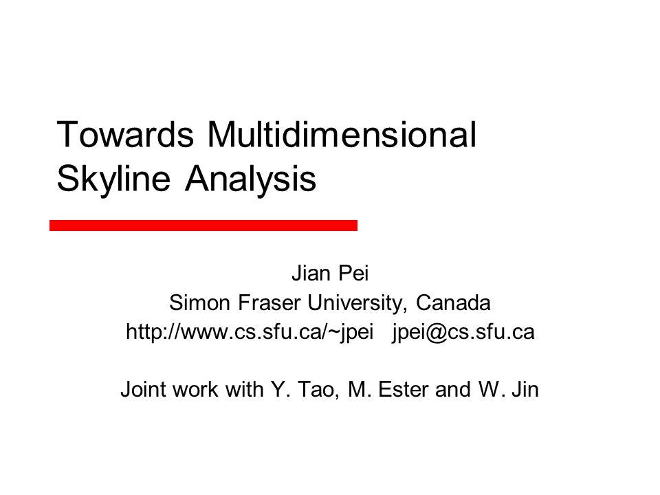 Towards Multidimensional Skyline Analysis Jian Pei Simon Fraser University, Canada http://www.cs.sfu.ca/~jpei jpei@cs.sfu.ca Joint work with Y.