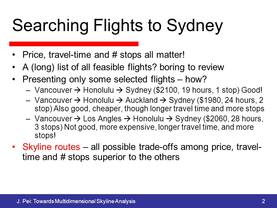 J. Pei: Towards Multidimensional Skyline Analysis2 Searching Flights to Sydney Price, travel-time and # stops all matter! A (long) list of all feasibl