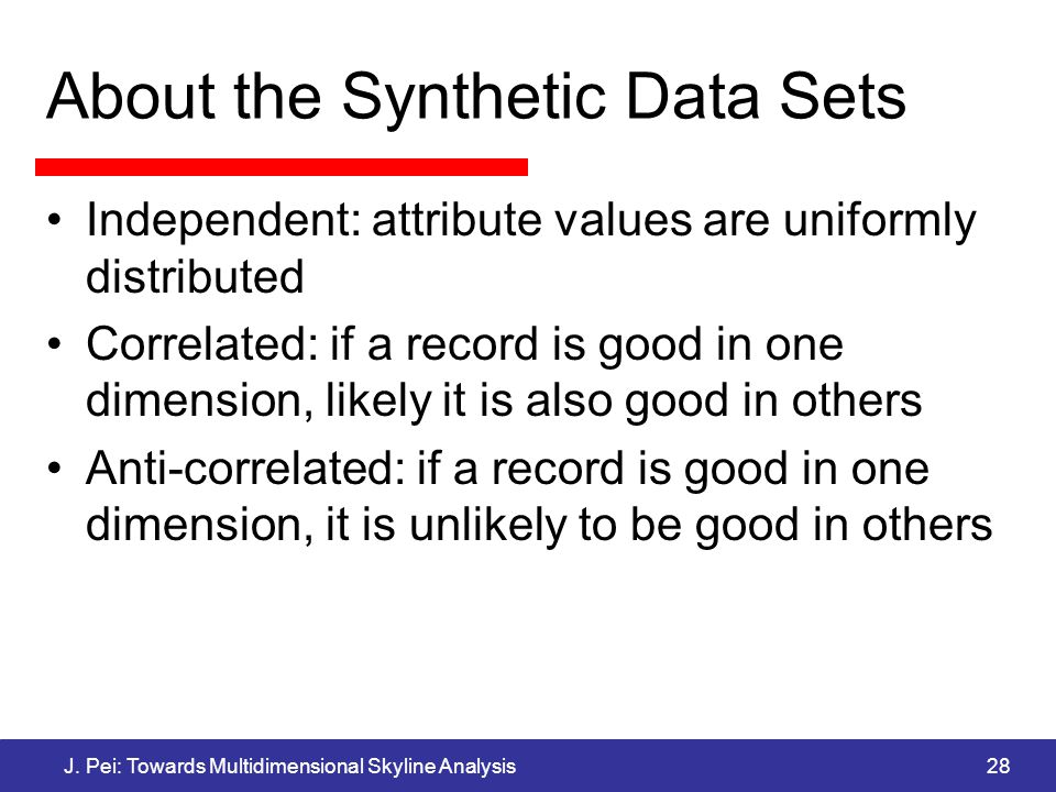 J. Pei: Towards Multidimensional Skyline Analysis28 About the Synthetic Data Sets Independent: attribute values are uniformly distributed Correlated: