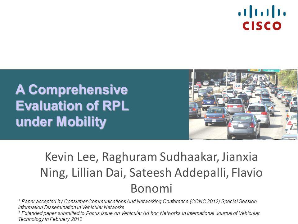 A Comprehensive Evaluation of RPL under Mobility Kevin Lee, Raghuram Sudhaakar, Jianxia Ning, Lillian Dai, Sateesh Addepalli, Flavio Bonomi * Paper ac