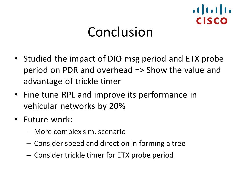 Conclusion Studied the impact of DIO msg period and ETX probe period on PDR and overhead => Show the value and advantage of trickle timer Fine tune RP