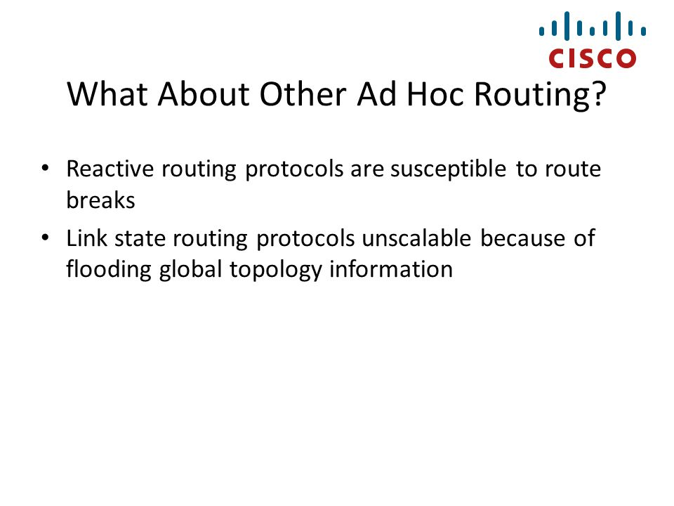 What About Other Ad Hoc Routing? Reactive routing protocols are susceptible to route breaks Link state routing protocols unscalable because of floodin