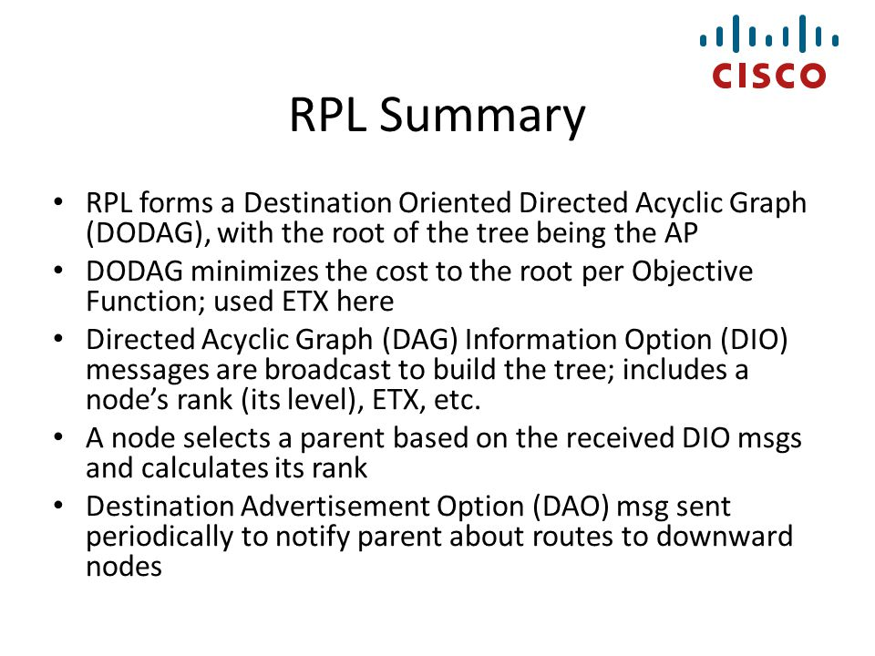 RPL Summary RPL forms a Destination Oriented Directed Acyclic Graph (DODAG), with the root of the tree being the AP DODAG minimizes the cost to the ro