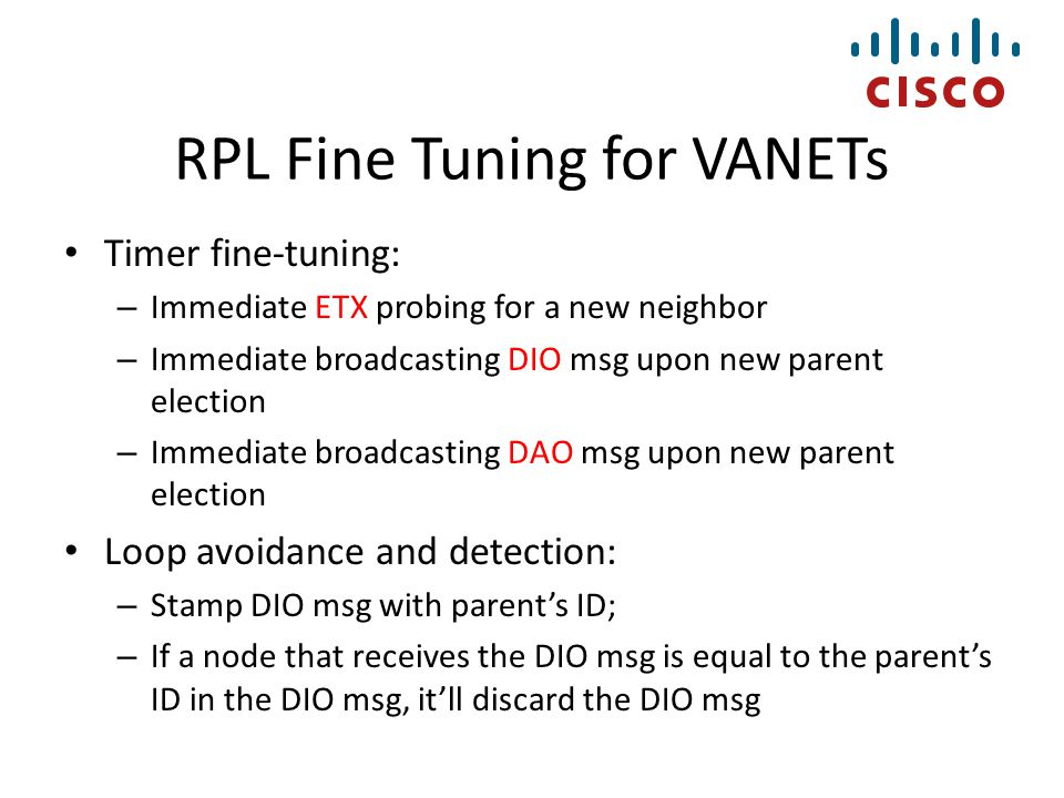 RPL Fine Tuning for VANETs Timer fine-tuning: – Immediate ETX probing for a new neighbor – Immediate broadcasting DIO msg upon new parent election – I