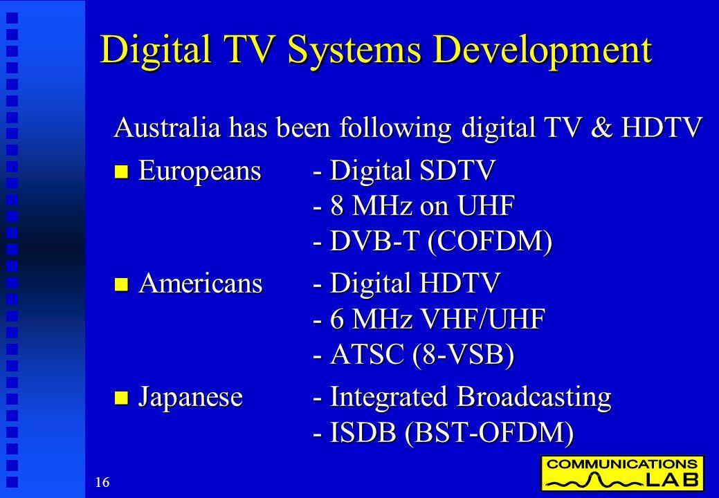16 Digital TV Systems Development Australia has been following digital TV & HDTV n Europeans - Digital SDTV - 8 MHz on UHF - DVB-T (COFDM) n Americans- Digital HDTV - 6 MHz VHF/UHF - ATSC (8-VSB) n Japanese - Integrated Broadcasting - ISDB (BST-OFDM)