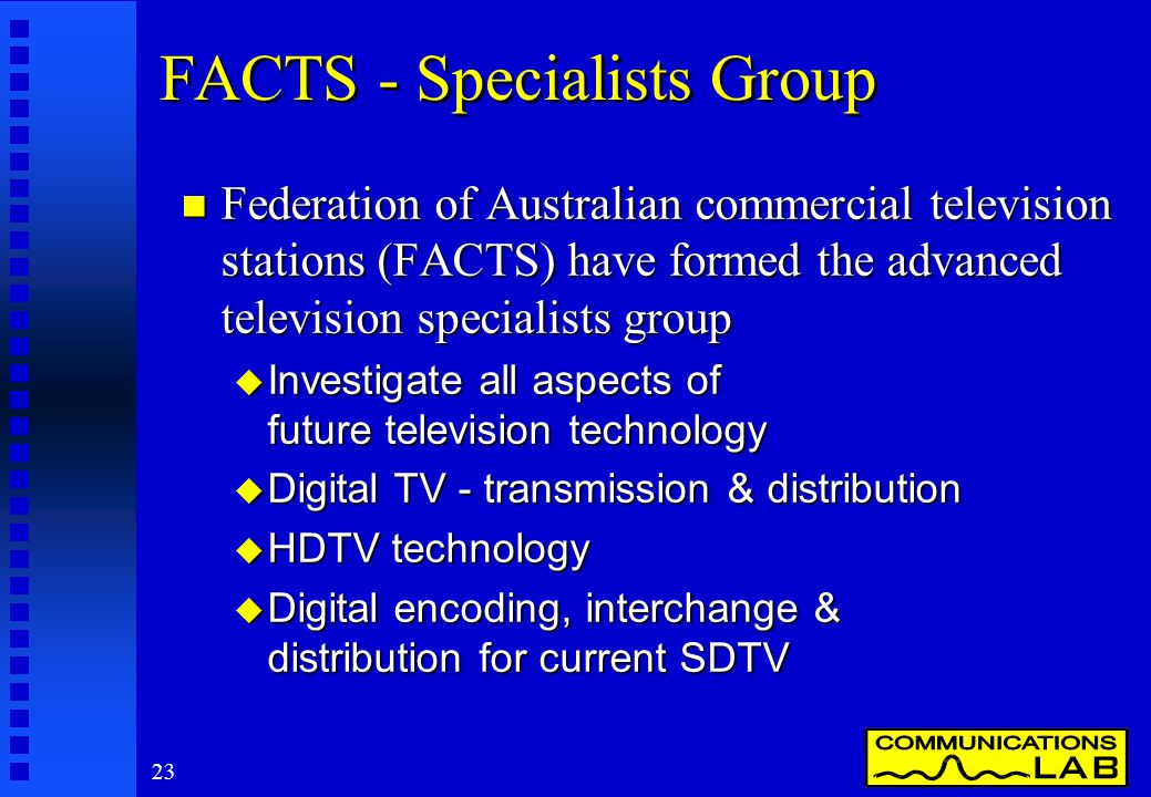 23 FACTS - Specialists Group n Federation of Australian commercial television stations (FACTS) have formed the advanced television specialists group u Investigate all aspects of future television technology u Digital TV - transmission & distribution u HDTV technology Digital encoding, interchange & distribution for current SDTV Digital encoding, interchange & distribution for current SDTV