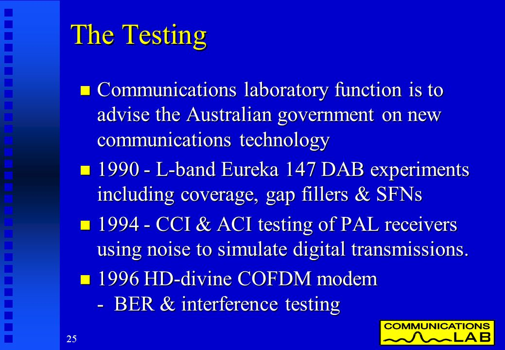 25 The Testing n Communications laboratory function is to advise the Australian government on new communications technology n 1990 - L-band Eureka 147 DAB experiments including coverage, gap fillers & SFNs n 1994 - CCI & ACI testing of PAL receivers using noise to simulate digital transmissions.
