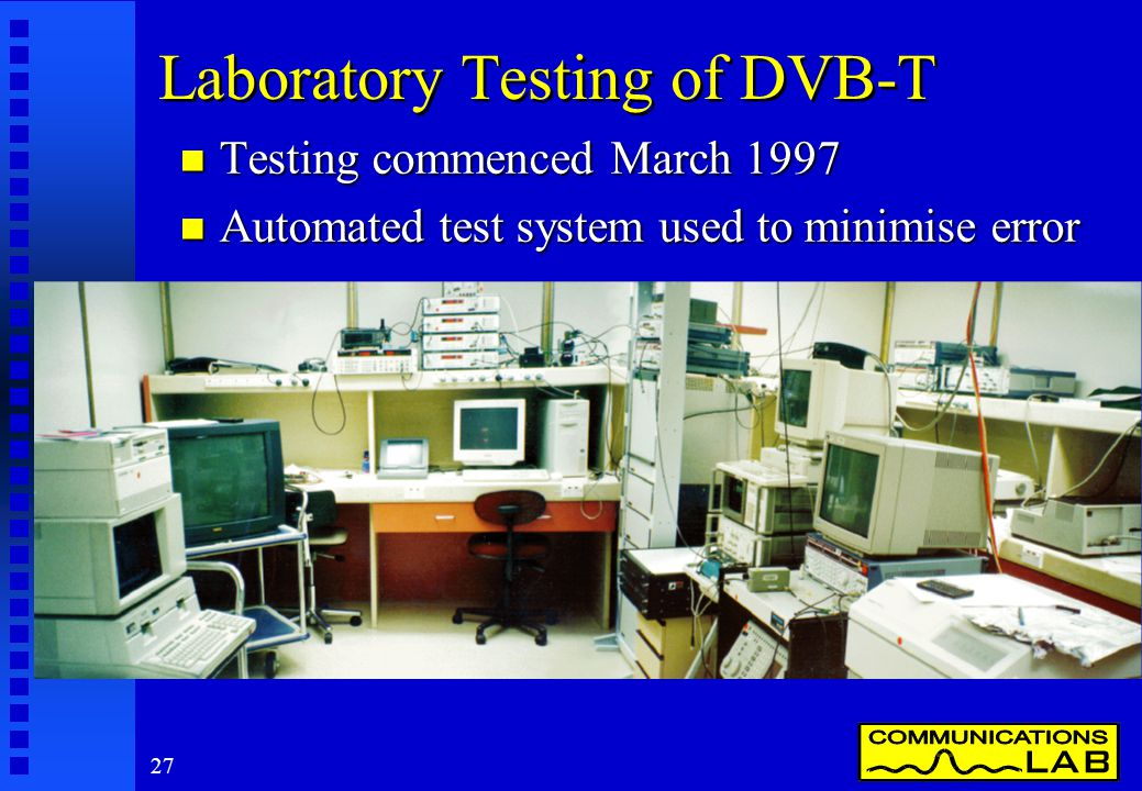 27 Laboratory Testing of DVB-T n Testing commenced March 1997 n Automated test system used to minimise error