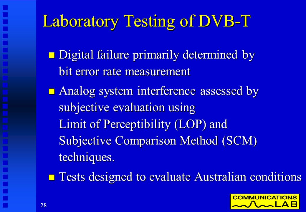 28 Laboratory Testing of DVB-T n Digital failure primarily determined by bit error rate measurement n Analog system interference assessed by subjective evaluation using Limit of Perceptibility (LOP) and Subjective Comparison Method (SCM) techniques.