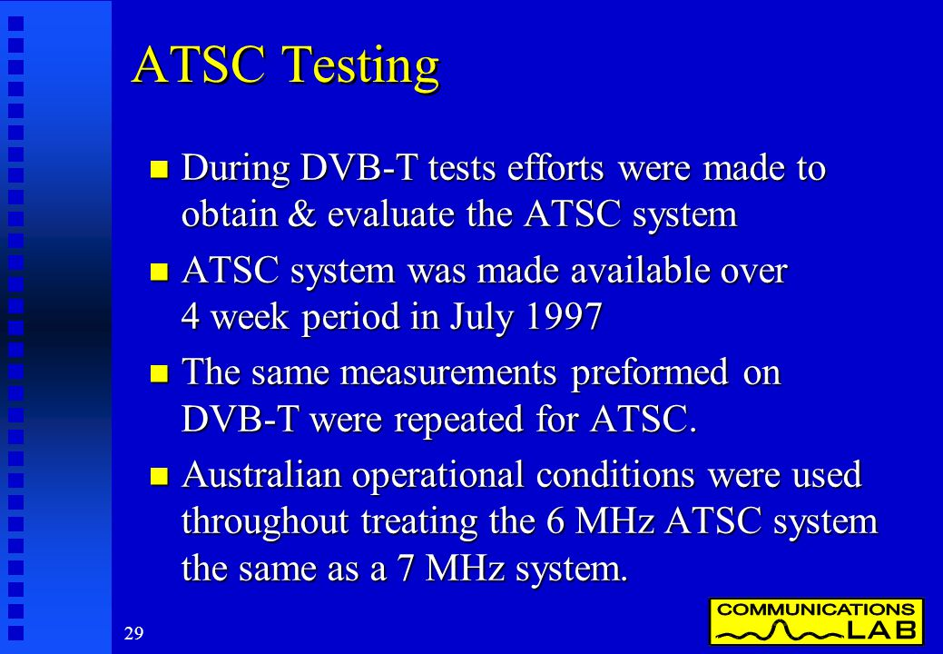 29 ATSC Testing n During DVB-T tests efforts were made to obtain & evaluate the ATSC system n ATSC system was made available over 4 week period in July 1997 n The same measurements preformed on DVB-T were repeated for ATSC.