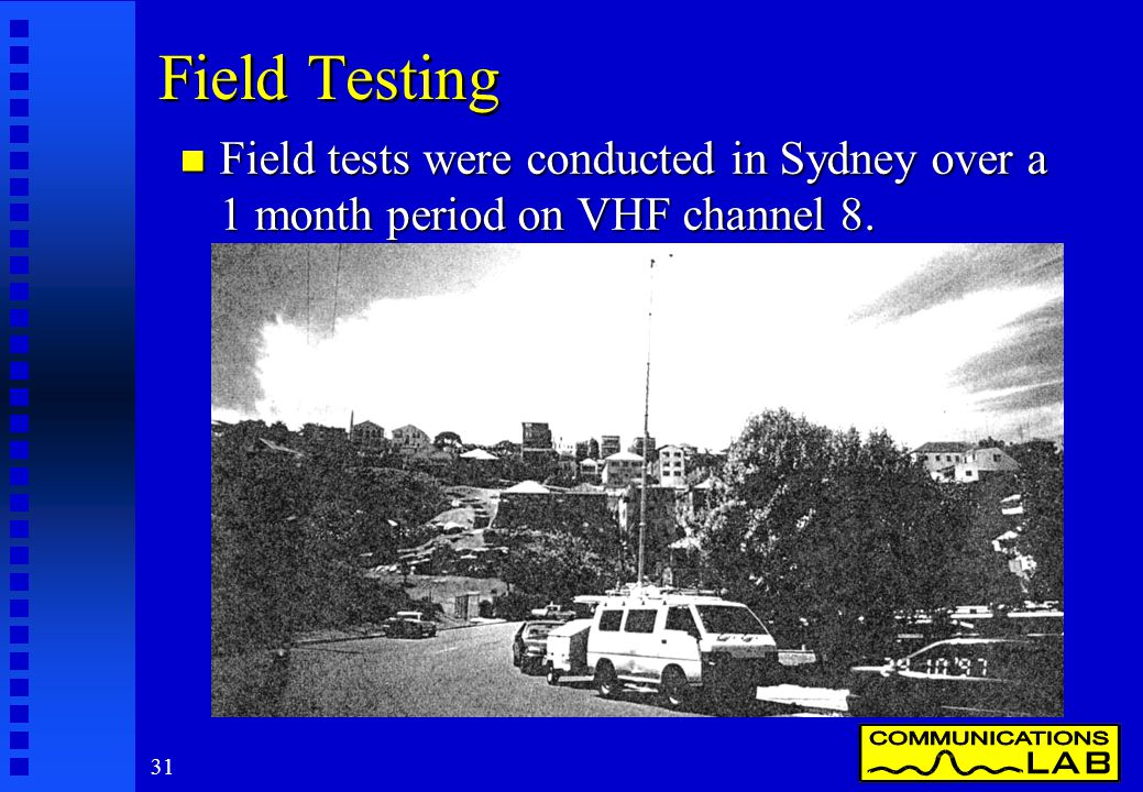 31 Field Testing n Field tests were conducted in Sydney over a 1 month period on VHF channel 8.