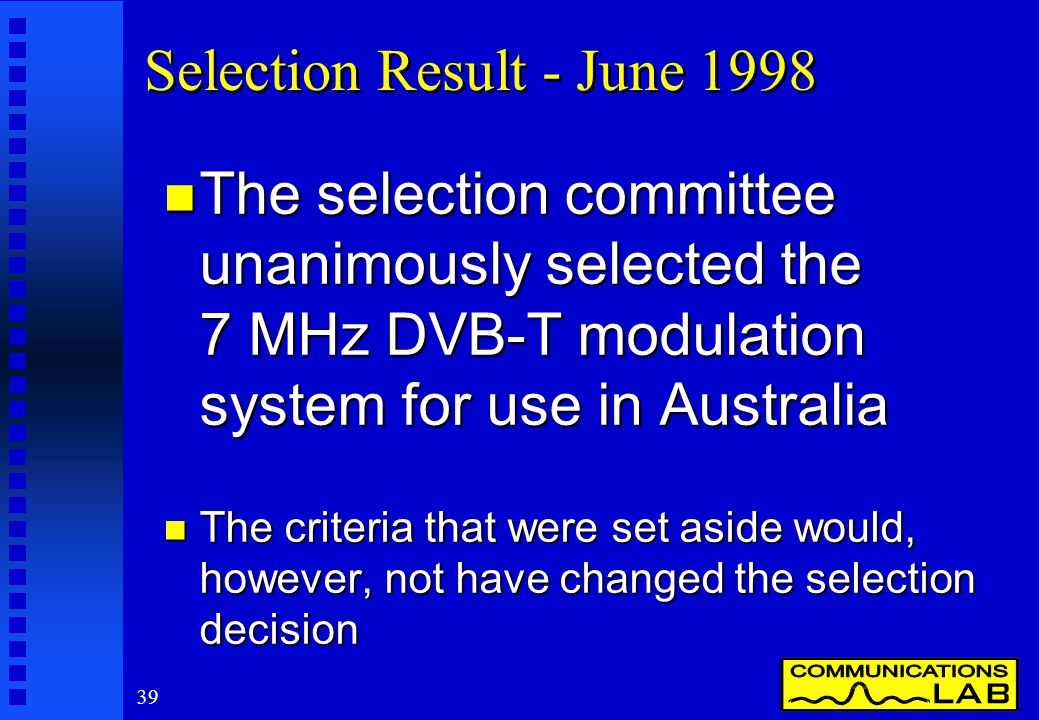 39 Selection Result - June 1998 n The selection committee unanimously selected the 7 MHz DVB-T modulation system for use in Australia n The criteria that were set aside would, however, not have changed the selection decision
