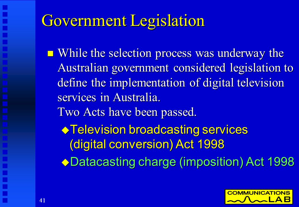 41 Government Legislation n While the selection process was underway the Australian government considered legislation to define the implementation of digital television services in Australia.