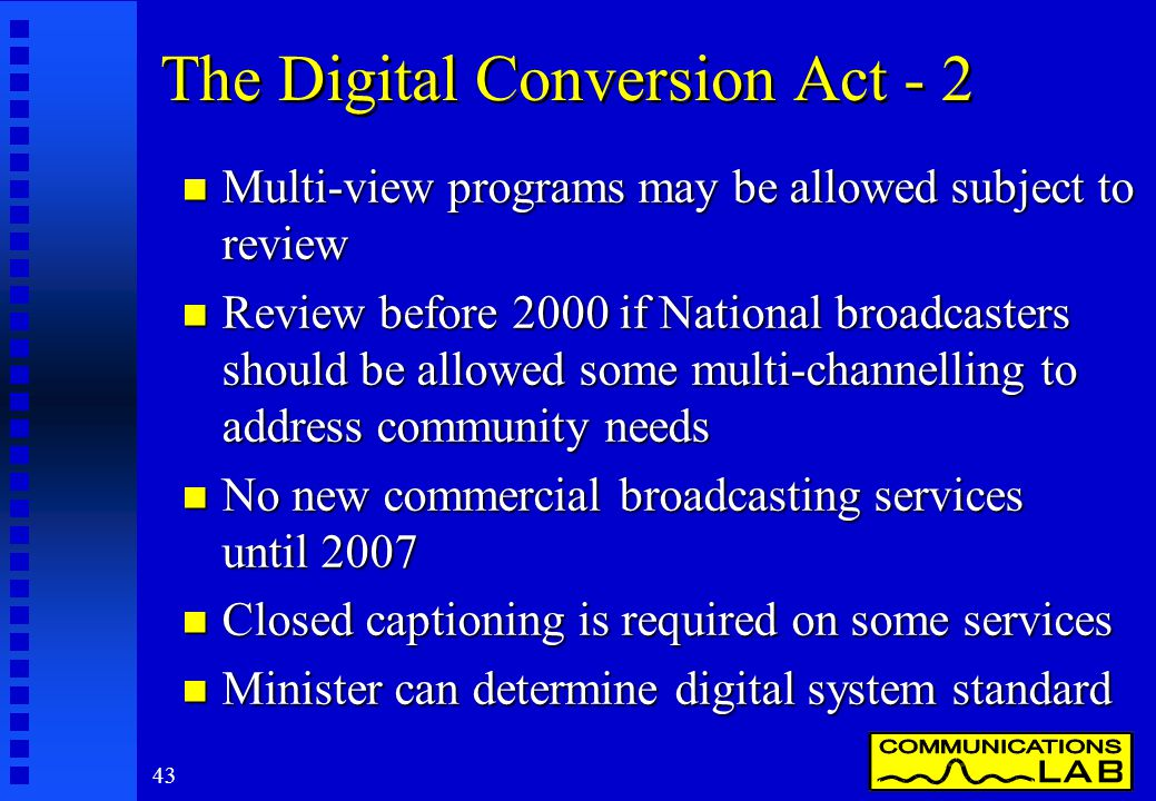 43 The Digital Conversion Act - 2 n Multi-view programs may be allowed subject to review n Review before 2000 if National broadcasters should be allowed some multi-channelling to address community needs n No new commercial broadcasting services until 2007 n Closed captioning is required on some services n Minister can determine digital system standard