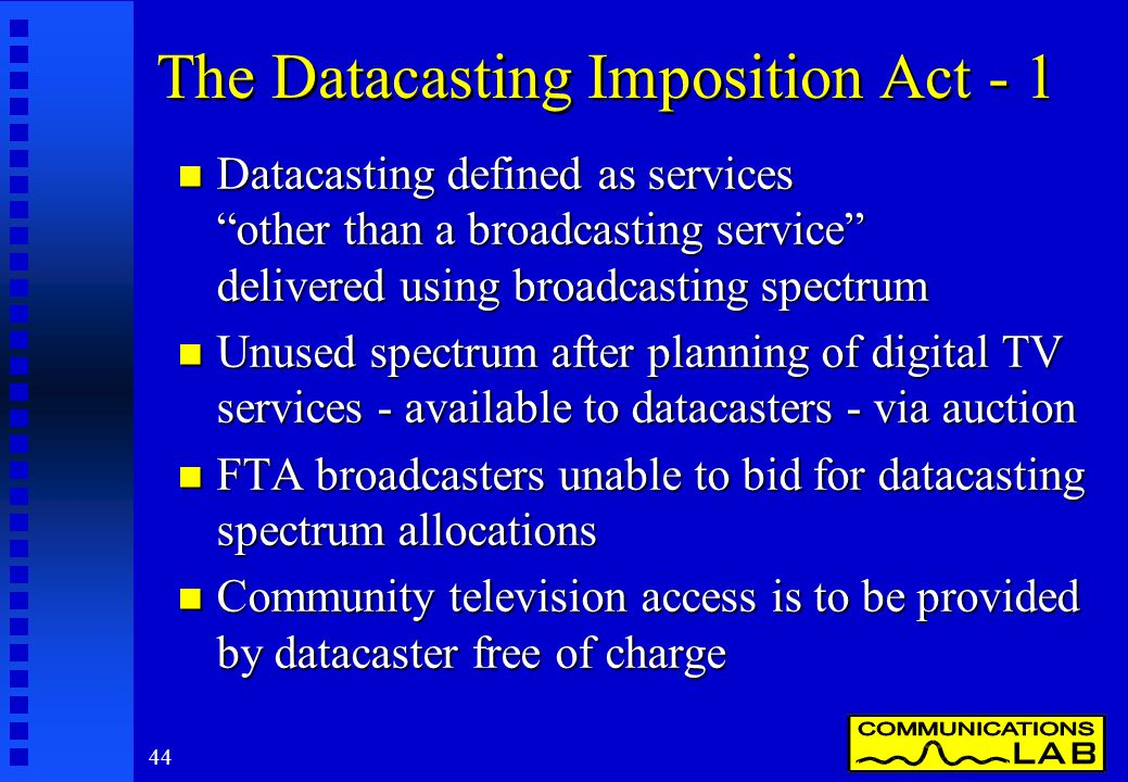 44 The Datacasting Imposition Act - 1 n Datacasting defined as services other than a broadcasting service delivered using broadcasting spectrum n Unused spectrum after planning of digital TV services - available to datacasters - via auction n FTA broadcasters unable to bid for datacasting spectrum allocations n Community television access is to be provided by datacaster free of charge