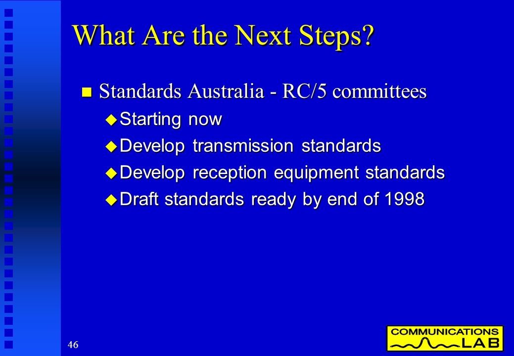 46 What Are the Next Steps? n Standards Australia - RC/5 committees u Starting now u Develop transmission standards u Develop reception equipment stan