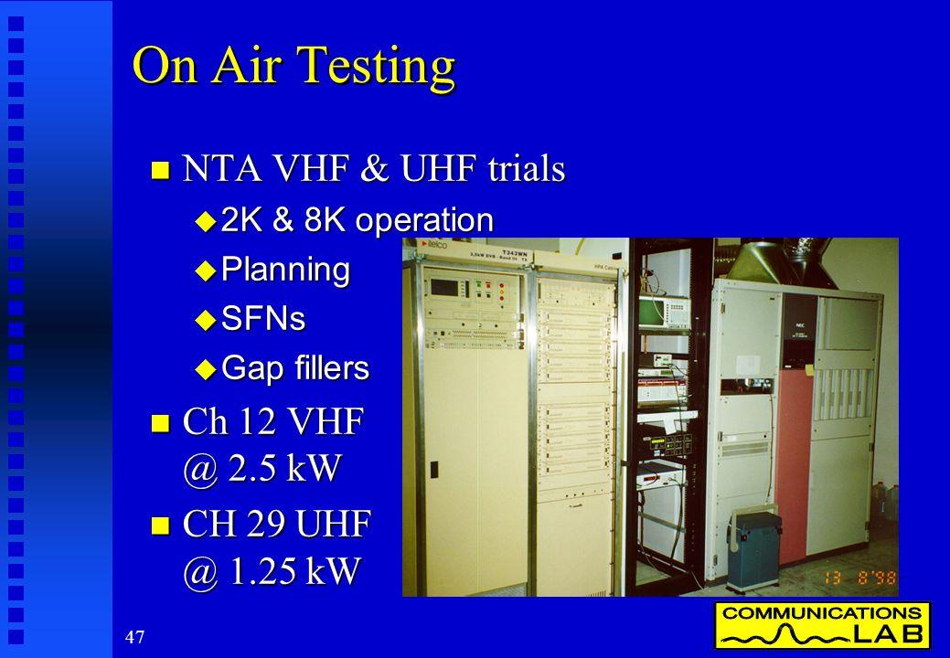 47 On Air Testing n NTA VHF & UHF trials u 2K & 8K operation u Planning u SFNs u Gap fillers n Ch 12 VHF @ 2.5 kW n CH 29 UHF @ 1.25 kW