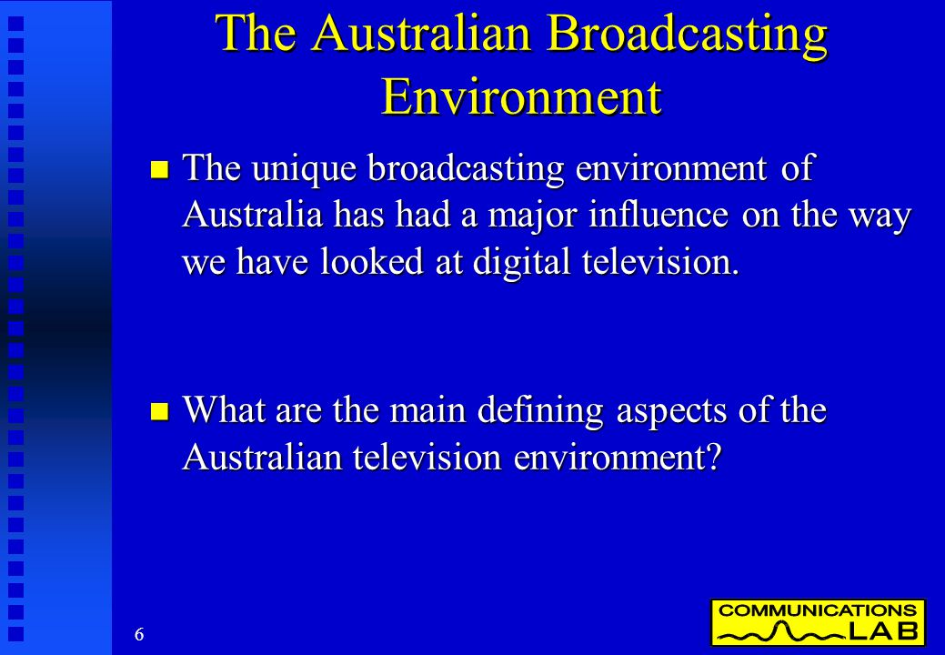 6 The Australian Broadcasting Environment n The unique broadcasting environment of Australia has had a major influence on the way we have looked at digital television.