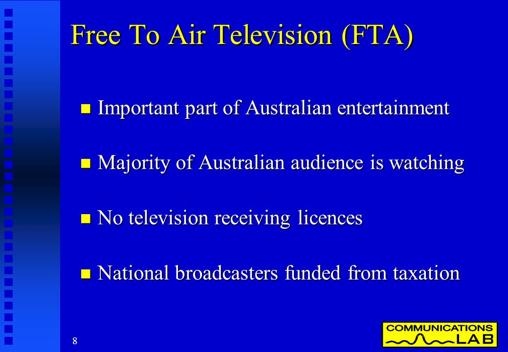 8 Free To Air Television (FTA) n Important part of Australian entertainment n Majority of Australian audience is watching n No television receiving licences n National broadcasters funded from taxation
