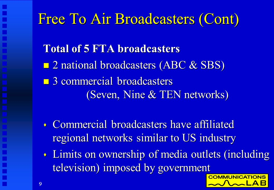 9 Free To Air Broadcasters (Cont) Total of 5 FTA broadcasters n 2 national broadcasters (ABC & SBS) n 3 commercial broadcasters (Seven, Nine & TEN networks) s Commercial broadcasters have affiliated regional networks similar to US industry s Limits on ownership of media outlets (including television) imposed by government