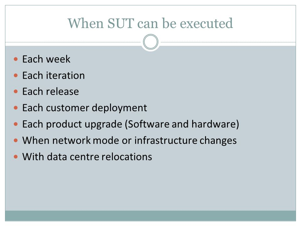 When SUT can be executed Each week Each iteration Each release Each customer deployment Each product upgrade (Software and hardware) When network mode