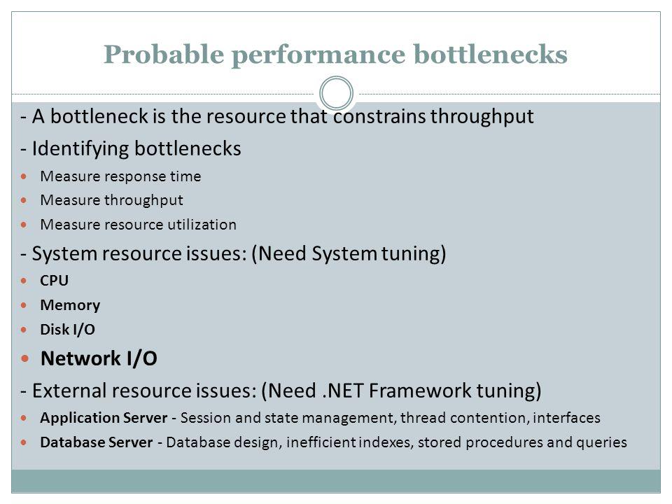 Probable performance bottlenecks - A bottleneck is the resource that constrains throughput - Identifying bottlenecks Measure response time Measure thr