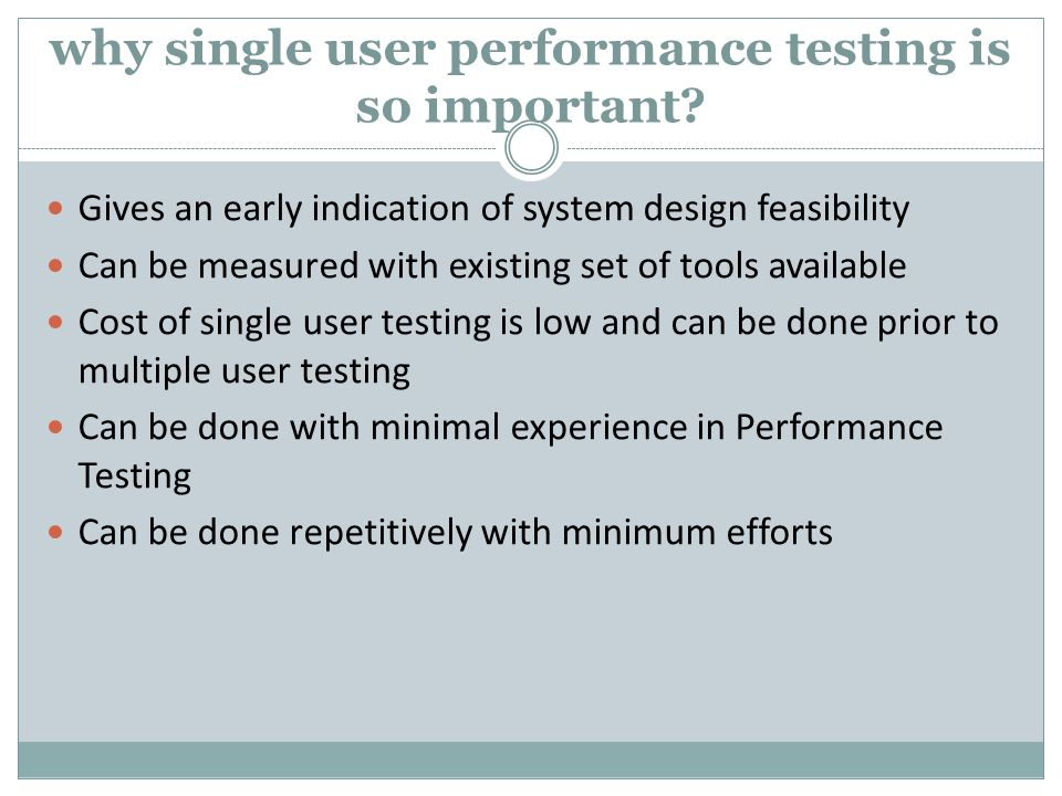 Single User, Baseline and Benchmark testing Baseline Performance testing (Done for each scenario say with 1, 2, 10, 20 and 50 users to determine baselines for mainly response times) But the performance objective could be to run 500 users Suppose you determine that 5 seconds for a webpage load is acceptable performance.