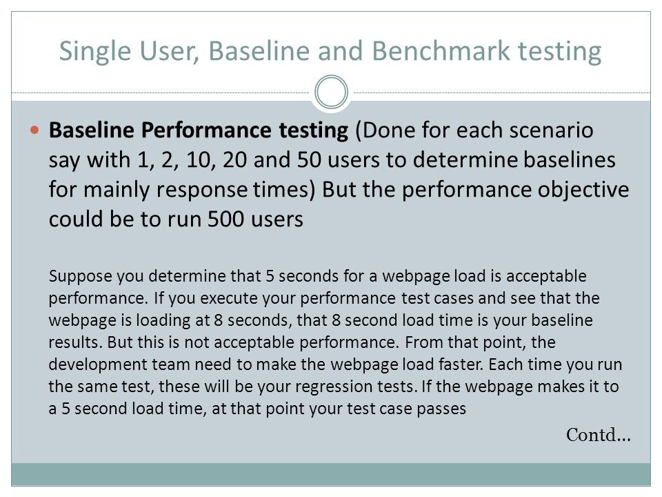 Single User, Baseline and Benchmark testing Baseline Performance testing (Done for each scenario say with 1, 2, 10, 20 and 50 users to determine basel