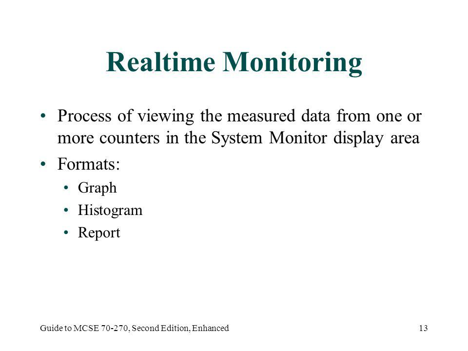 Guide to MCSE 70-270, Second Edition, Enhanced13 Realtime Monitoring Process of viewing the measured data from one or more counters in the System Monitor display area Formats: Graph Histogram Report