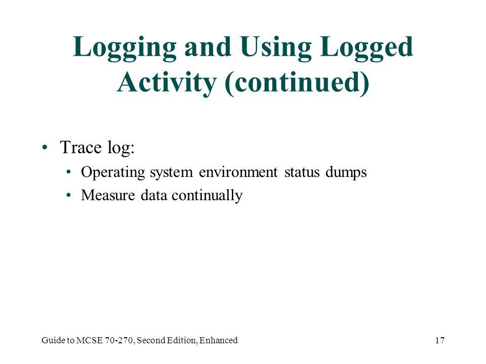 Guide to MCSE 70-270, Second Edition, Enhanced17 Logging and Using Logged Activity (continued) Trace log: Operating system environment status dumps Measure data continually