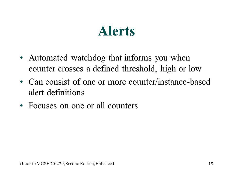 Guide to MCSE 70-270, Second Edition, Enhanced19 Alerts Automated watchdog that informs you when counter crosses a defined threshold, high or low Can consist of one or more counter/instance-based alert definitions Focuses on one or all counters