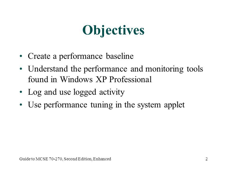 Guide to MCSE 70-270, Second Edition, Enhanced2 Objectives Create a performance baseline Understand the performance and monitoring tools found in Windows XP Professional Log and use logged activity Use performance tuning in the system applet