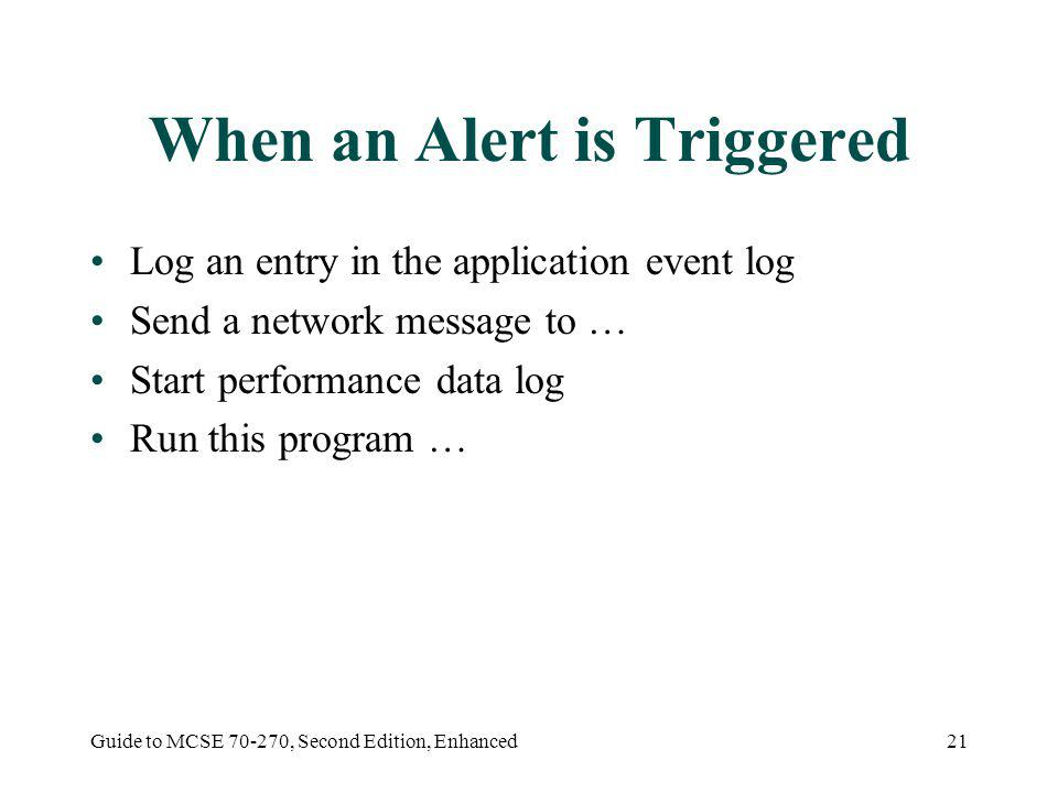 Guide to MCSE 70-270, Second Edition, Enhanced21 When an Alert is Triggered Log an entry in the application event log Send a network message to … Start performance data log Run this program …