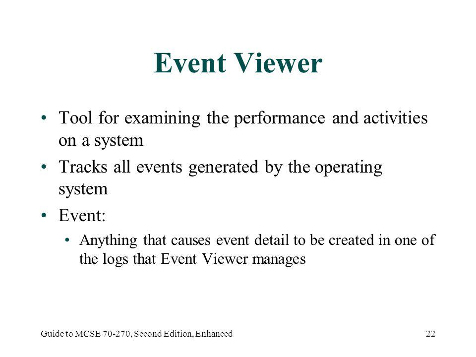 Guide to MCSE 70-270, Second Edition, Enhanced22 Event Viewer Tool for examining the performance and activities on a system Tracks all events generated by the operating system Event: Anything that causes event detail to be created in one of the logs that Event Viewer manages