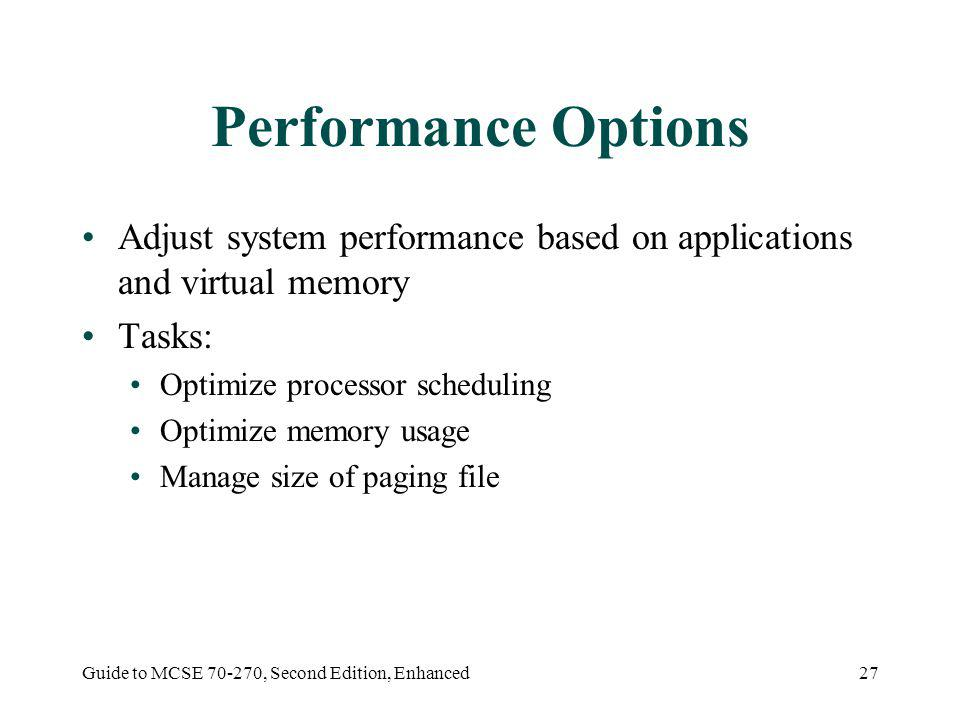 Guide to MCSE 70-270, Second Edition, Enhanced27 Performance Options Adjust system performance based on applications and virtual memory Tasks: Optimize processor scheduling Optimize memory usage Manage size of paging file