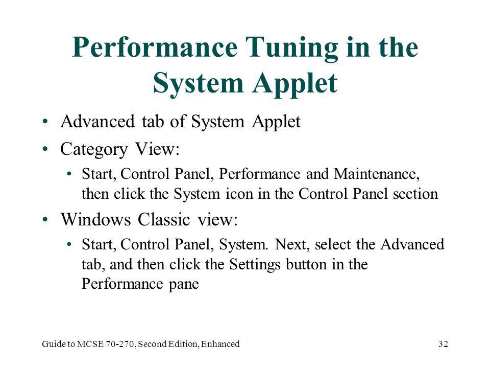 Guide to MCSE 70-270, Second Edition, Enhanced32 Performance Tuning in the System Applet Advanced tab of System Applet Category View: Start, Control Panel, Performance and Maintenance, then click the System icon in the Control Panel section Windows Classic view: Start, Control Panel, System.