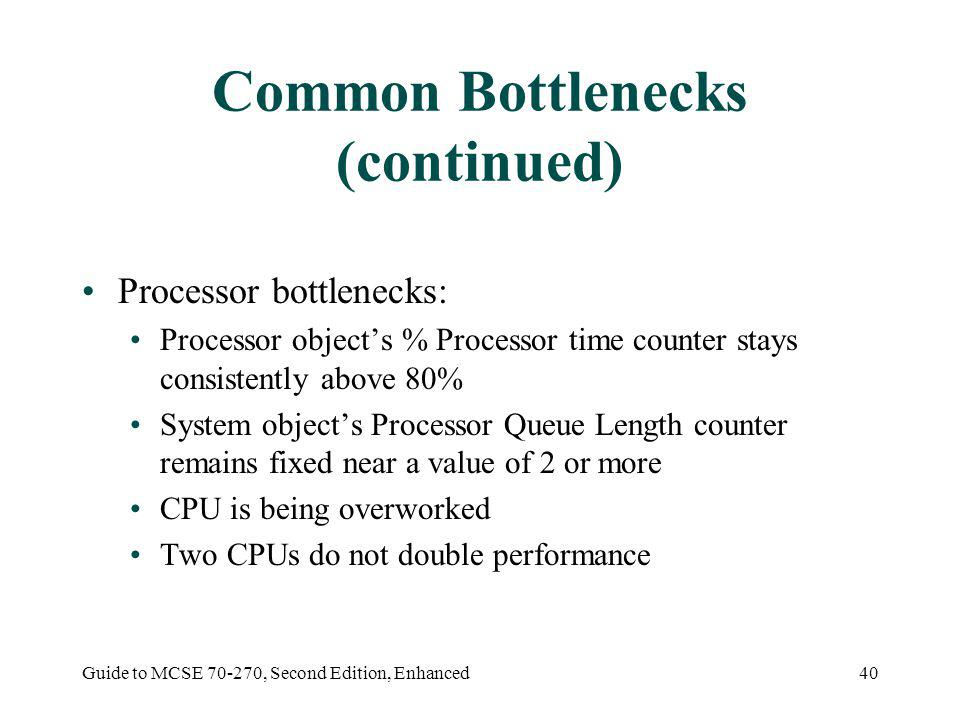 Guide to MCSE 70-270, Second Edition, Enhanced40 Common Bottlenecks (continued) Processor bottlenecks: Processor objects % Processor time counter stays consistently above 80% System objects Processor Queue Length counter remains fixed near a value of 2 or more CPU is being overworked Two CPUs do not double performance