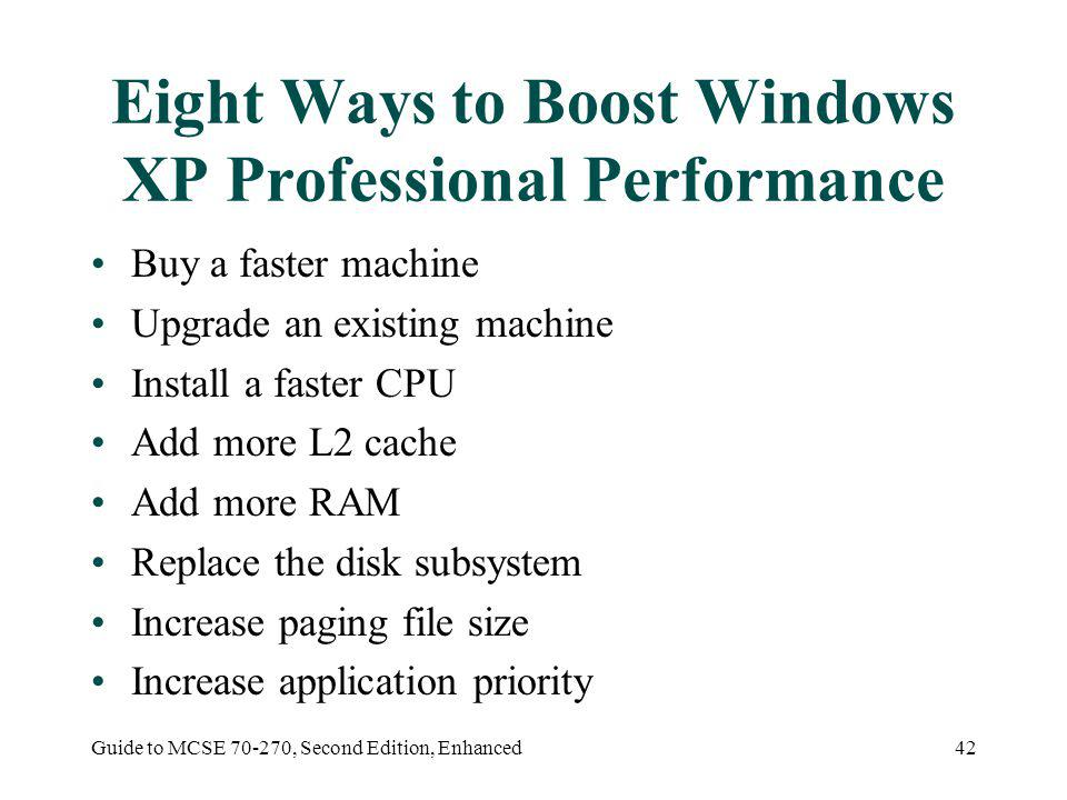 Guide to MCSE 70-270, Second Edition, Enhanced42 Eight Ways to Boost Windows XP Professional Performance Buy a faster machine Upgrade an existing machine Install a faster CPU Add more L2 cache Add more RAM Replace the disk subsystem Increase paging file size Increase application priority