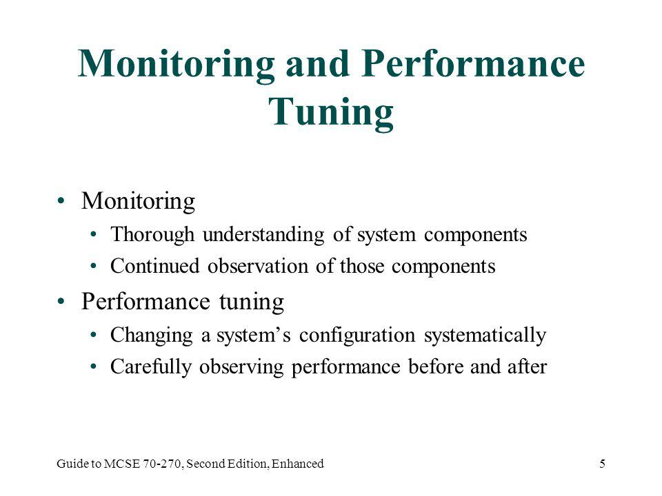 Guide to MCSE 70-270, Second Edition, Enhanced5 Monitoring and Performance Tuning Monitoring Thorough understanding of system components Continued observation of those components Performance tuning Changing a systems configuration systematically Carefully observing performance before and after