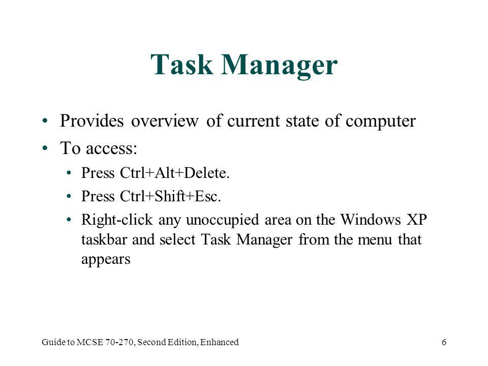 Guide to MCSE 70-270, Second Edition, Enhanced6 Task Manager Provides overview of current state of computer To access: Press Ctrl+Alt+Delete.