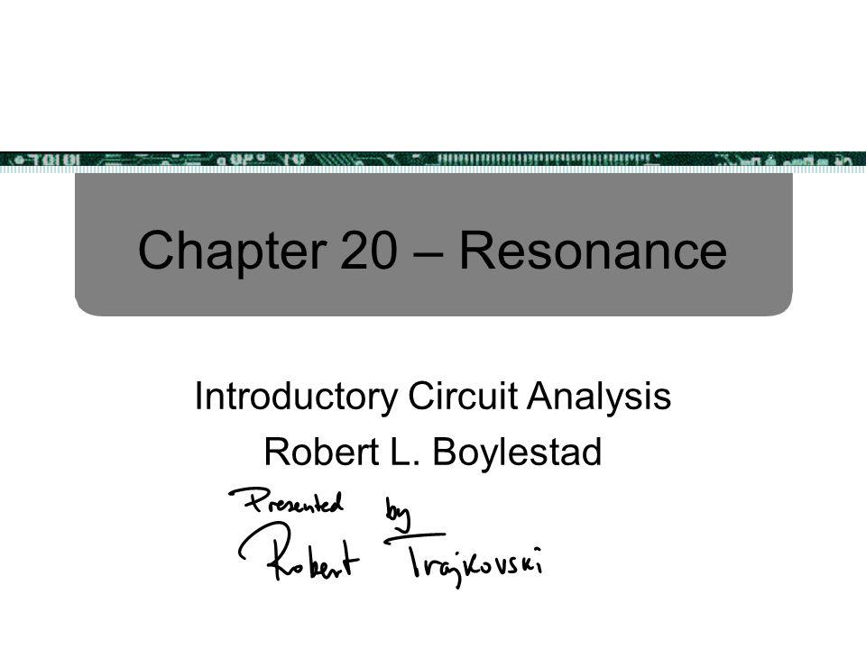 Chapter 20 – Resonance Introductory Circuit Analysis Robert L. Boylestad