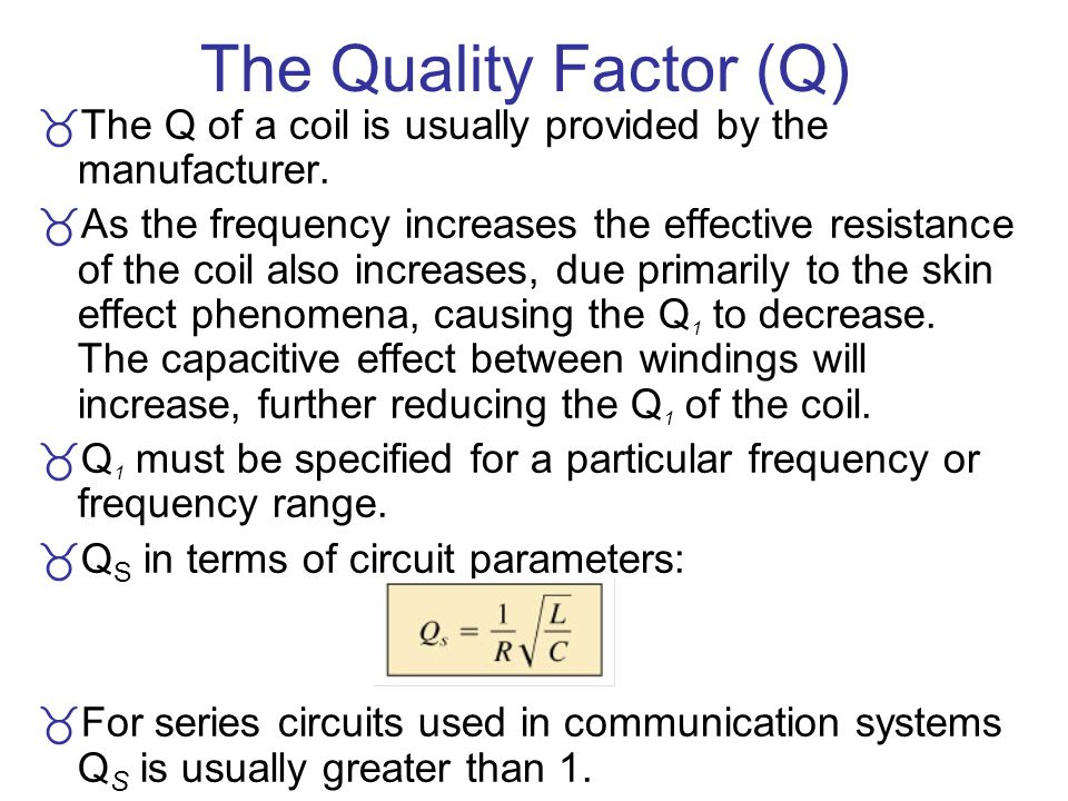 The Quality Factor (Q) The Q of a coil is usually provided by the manufacturer. As the frequency increases the effective resistance of the coil also i